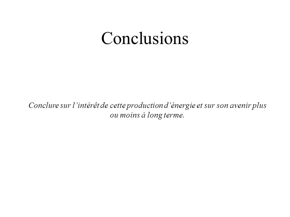 Conclusions Conclure sur lintérêt de cette production dénergie et sur son avenir plus ou moins à long terme.