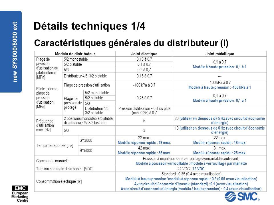 new SY3000/5000 ext Détails techniques 1/4 Caractéristiques générales du distributeur (I) Modèle de distributeurJoint élastiqueJoint métallique Plage de pression d utilisation du pilote interne [MPa] 5/2 monostable0,15 à 0,7 0,1 à 0,7 Modèle à haute pression : 0,1 à 1 5/2 bistable0,1 à 0,7 5/30,2 à 0,7 Distributeur 4/5, 3/2 bistable0,15 à 0,7--- Pilote externe, plage de pression d utilisation [MPa] Plage de pression d utilisation-100 kPa à 0.7 Modèle à haute pression : -100 kPa à 1 Plage de pression de pilotage 5/2 monostable 0,25 à 0,7 0,1 à 0,7 Modèle à haute pression : 0,1 à 1 5/2 bistable 5/3 Distributeur 4/5, 3/2 bistable Pression d utilisation + 0.1 ou plus (min.