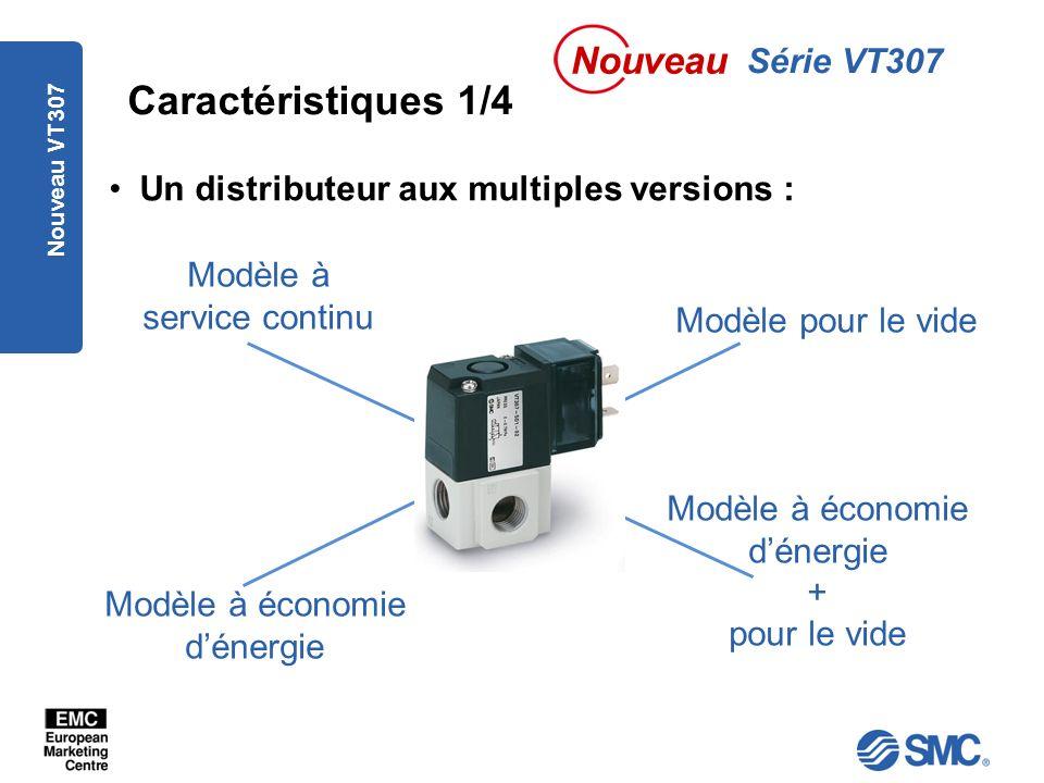 Nouveau VT307 Caractéristiques 1/4 Un distributeur aux multiples versions : Série VT307 Nouveau Modèle à service continu Modèle à économie dénergie Modèle pour le vide Modèle à économie dénergie + pour le vide