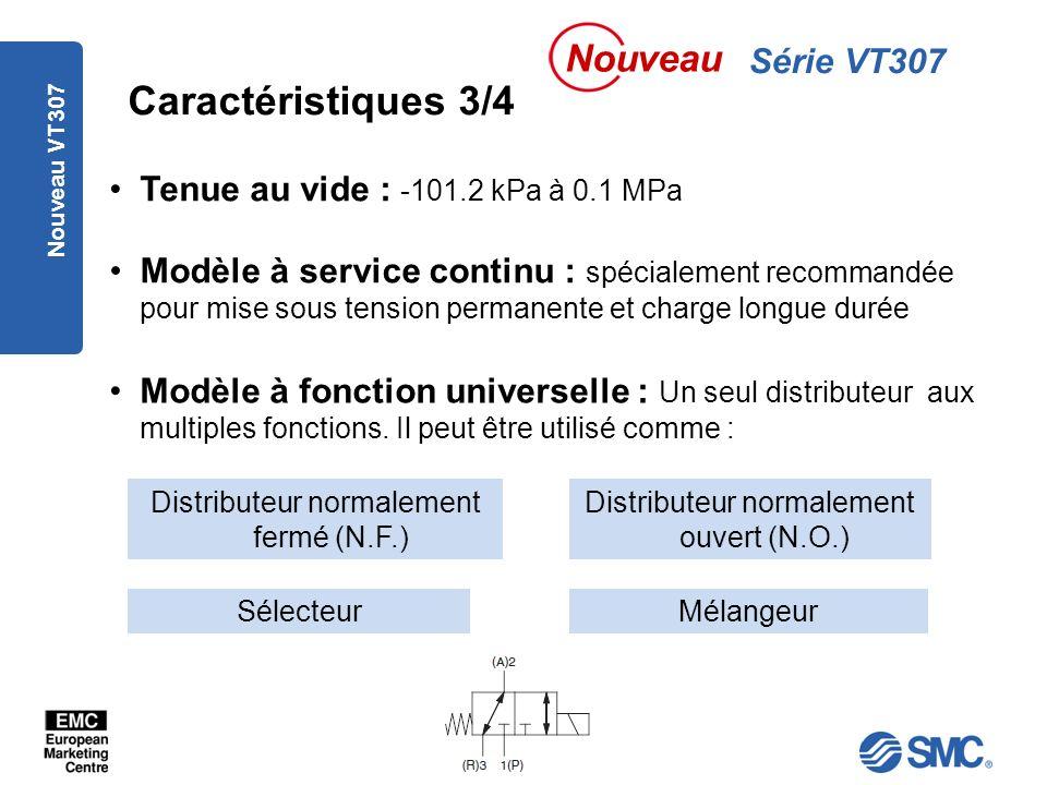 Nouveau VT307 Caractéristiques 3/4 Tenue au vide : -101.2 kPa à 0.1 MPa Série VT307 Nouveau Modèle à service continu : spécialement recommandée pour mise sous tension permanente et charge longue durée Modèle à fonction universelle : Un seul distributeur aux multiples fonctions.