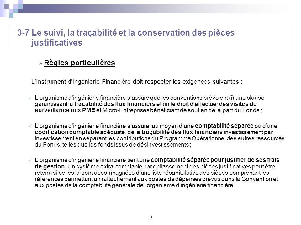 31 3-7 Le suivi, la traçabilité et la conservation des pièces justificatives Règles particulières LInstrument dIngénierie Financière doit respecter le
