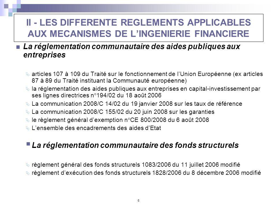 6 II - LES DIFFERENTE REGLEMENTS APPLICABLES AUX MECANISMES DE LINGENIERIE FINANCIERE La réglementation communautaire des aides publiques aux entrepri