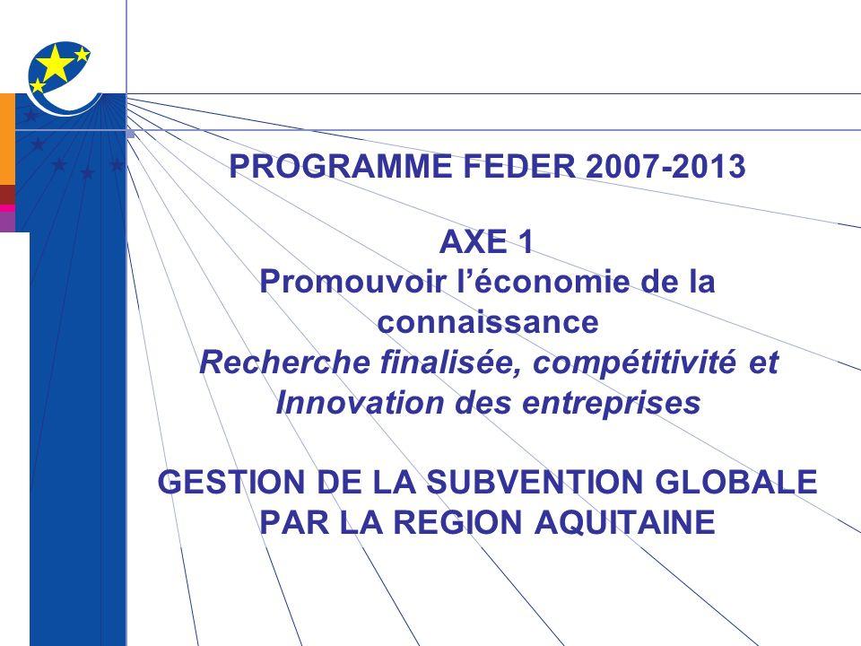 PROGRAMME FEDER 2007-2013 AXE 1 Promouvoir léconomie de la connaissance Recherche finalisée, compétitivité et Innovation des entreprises GESTION DE LA