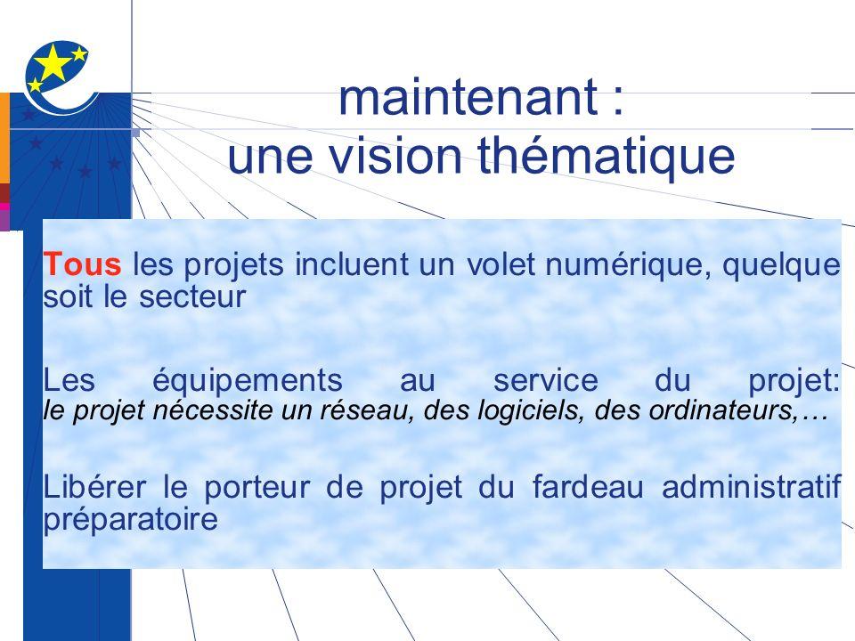 maintenant : une vision thématique Tous les projets incluent un volet numérique, quelque soit le secteur Les équipements au service du projet: le projet nécessite un réseau, des logiciels, des ordinateurs,… Libérer le porteur de projet du fardeau administratif préparatoire