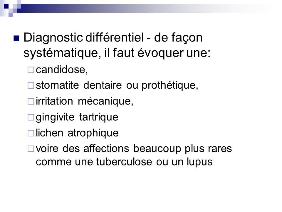 Diagnostic différentiel - de façon systématique, il faut évoquer une: candidose, stomatite dentaire ou prothétique, irritation mécanique, gingivite ta