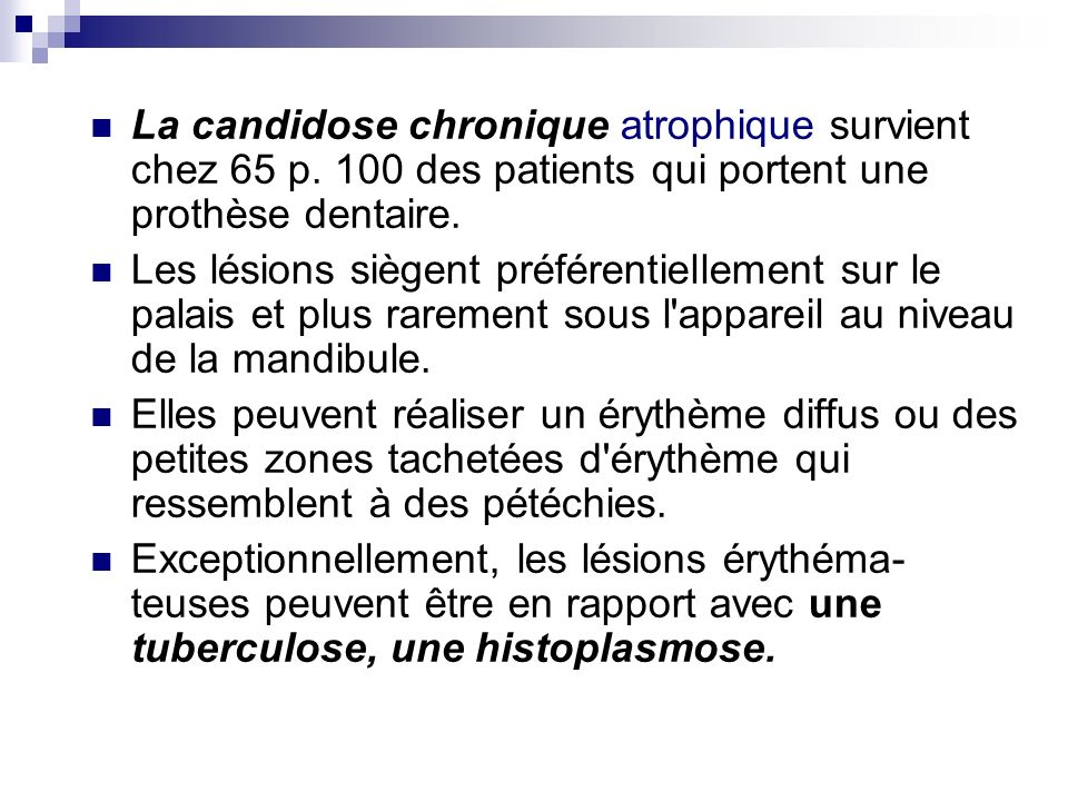 La candidose chronique atrophique survient chez 65 p. 100 des patients qui portent une prothèse dentaire. Les lésions siègent préférentiellement sur l