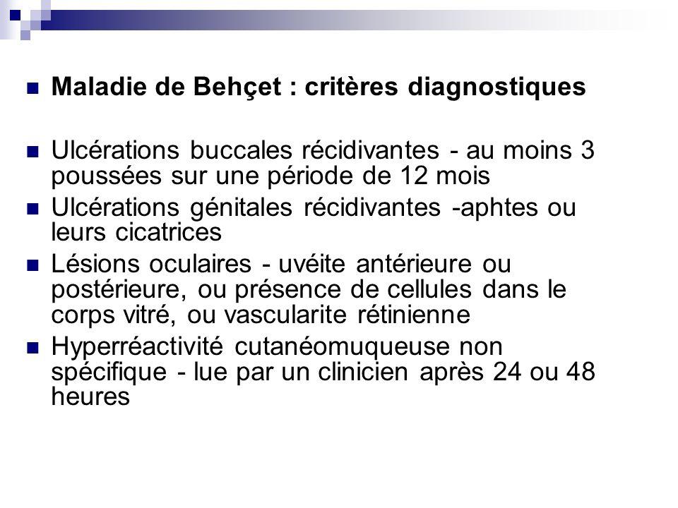 Maladie de Behçet : critères diagnostiques Ulcérations buccales récidivantes - au moins 3 poussées sur une période de 12 mois Ulcérations génitales ré