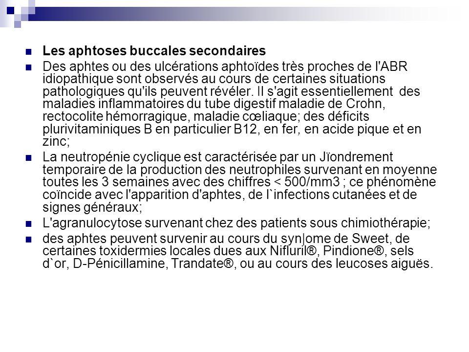 Les aphtoses buccales secondaires Des aphtes ou des ulcérations aphtoïdes très proches de l'ABR idiopathique sont observés au cours de certaines situa