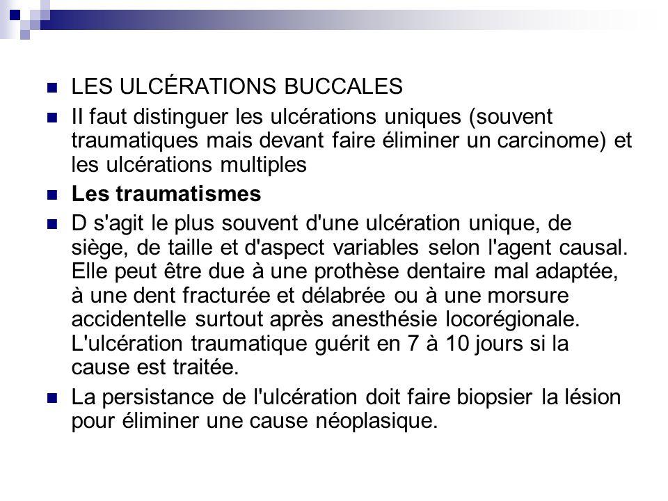 LES ULCÉRATIONS BUCCALES II faut distinguer les ulcérations uniques (souvent traumatiques mais devant faire éliminer un carcinome) et les ulcérations