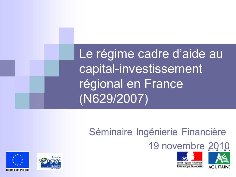 Le régime cadre daide au capital-investissement régional en France (N629/2007) Séminaire Ingénierie Financière 19 novembre 2010