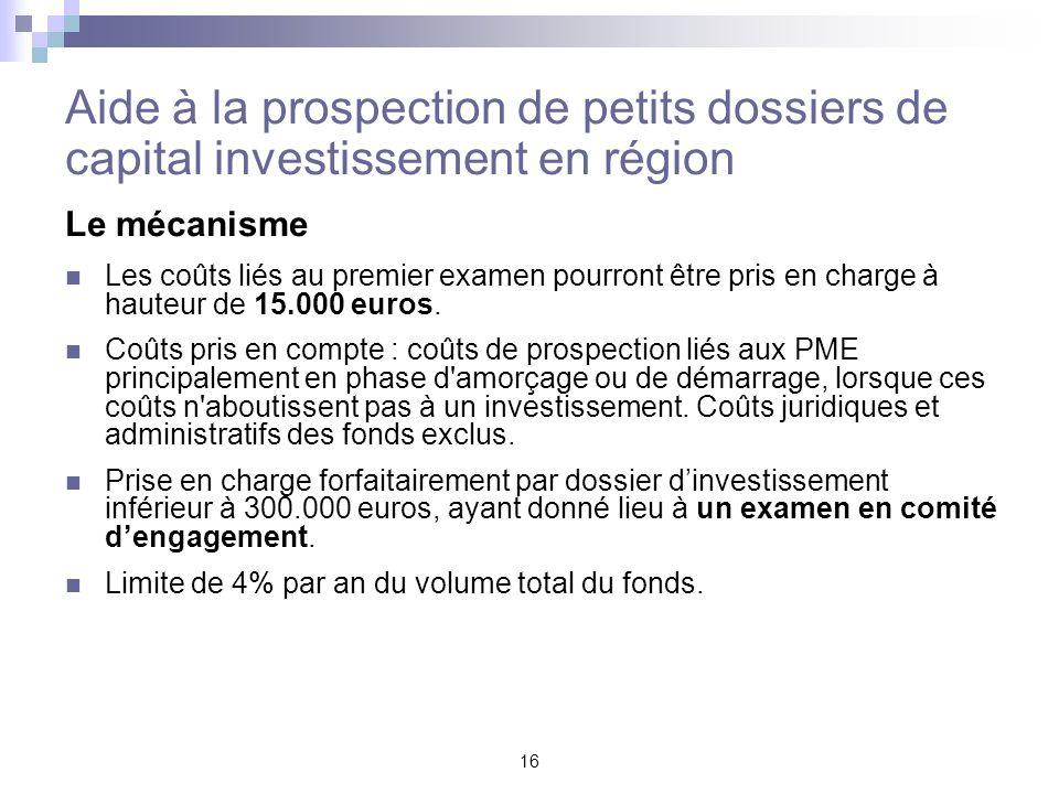 16 Aide à la prospection de petits dossiers de capital investissement en région Le mécanisme Les coûts liés au premier examen pourront être pris en ch