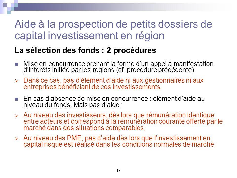 17 Aide à la prospection de petits dossiers de capital investissement en région La sélection des fonds : 2 procédures Mise en concurrence prenant la f