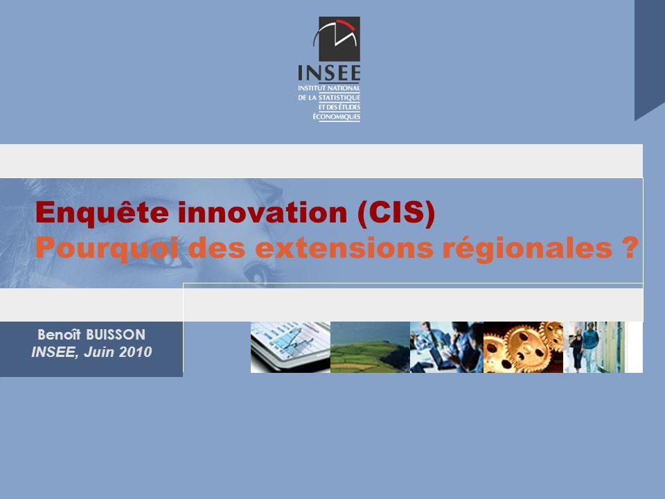 Benoît BUISSON INSEE, Juin 2010 Enquête innovation (CIS) Pourquoi des extensions régionales ?