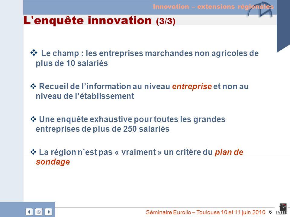 6 Séminaire Eurolio – Toulouse 10 et 11 juin 2010 L enquête innovation (3/3) Le champ : les entreprises marchandes non agricoles de plus de 10 salarié