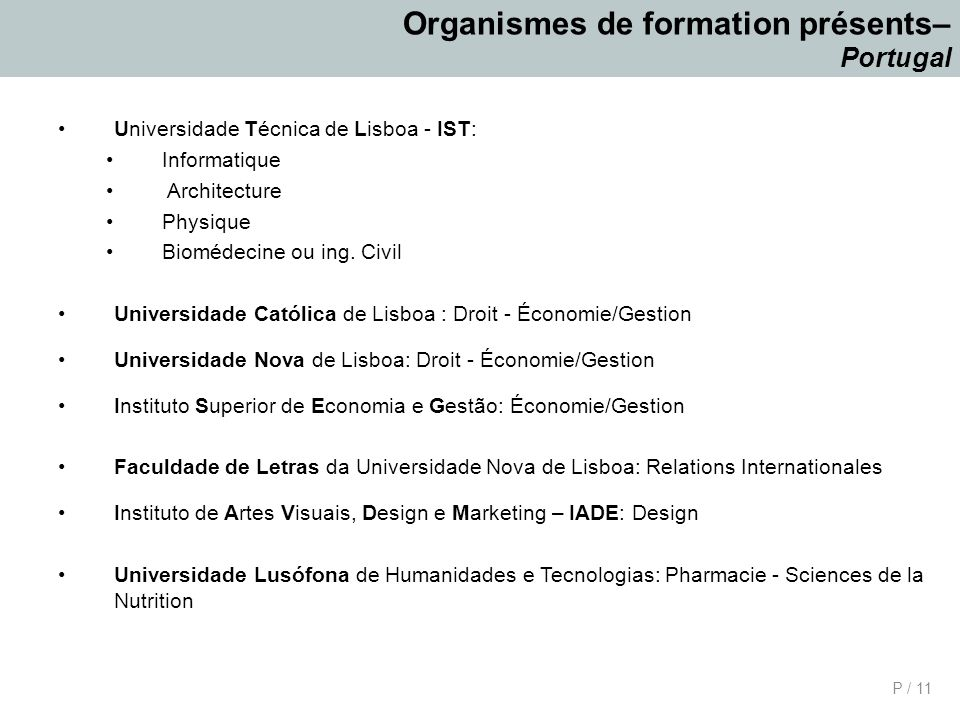 P / 11 Organismes de formation présents– Portugal Universidade Técnica de Lisboa - IST: Informatique Architecture Physique Biomédecine ou ing.
