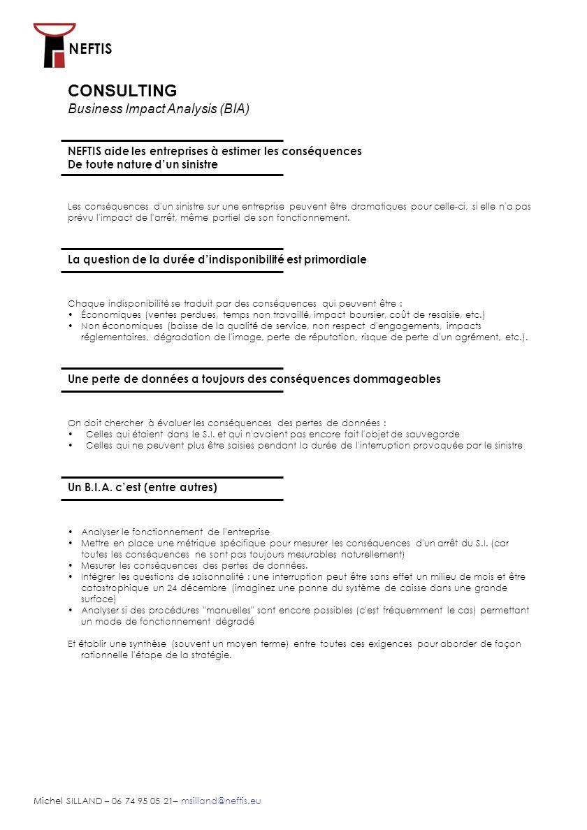NEFTIS Michel SILLAND – 06 74 95 05 21– msilland@neftis.eu CONSULTING Business Impact Analysis (BIA) NEFTIS aide les entreprises à estimer les conséquences De toute nature dun sinistre Analyser le fonctionnement de l entreprise Mettre en place une métrique spécifique pour mesurer les conséquences d un arrêt du S.I.