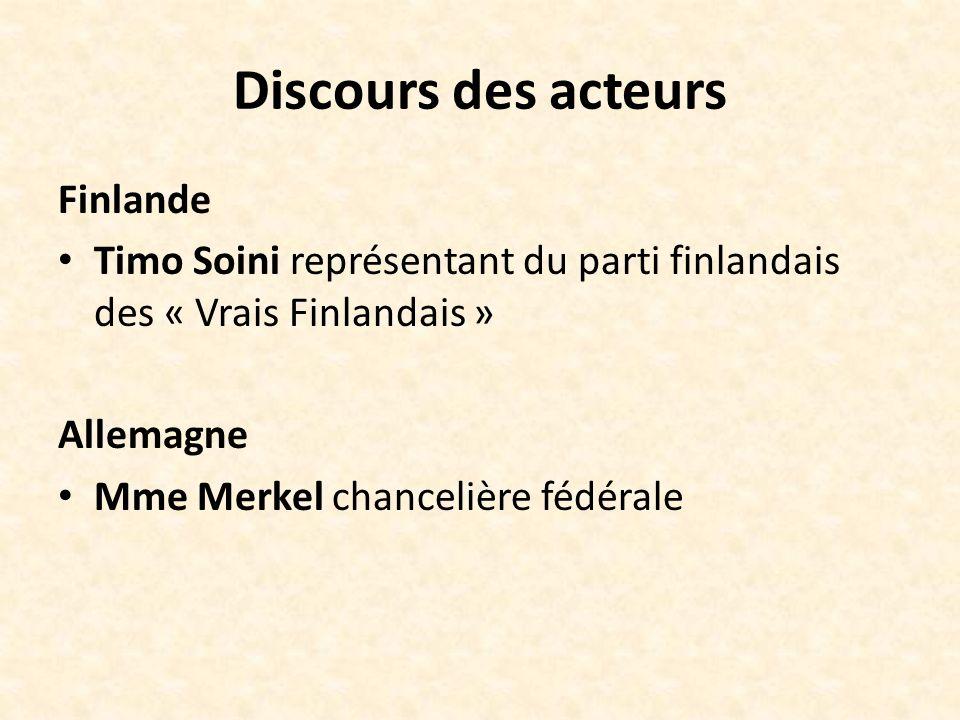 Discours des acteurs Finlande Timo Soini représentant du parti finlandais des « Vrais Finlandais » Allemagne Mme Merkel chancelière fédérale