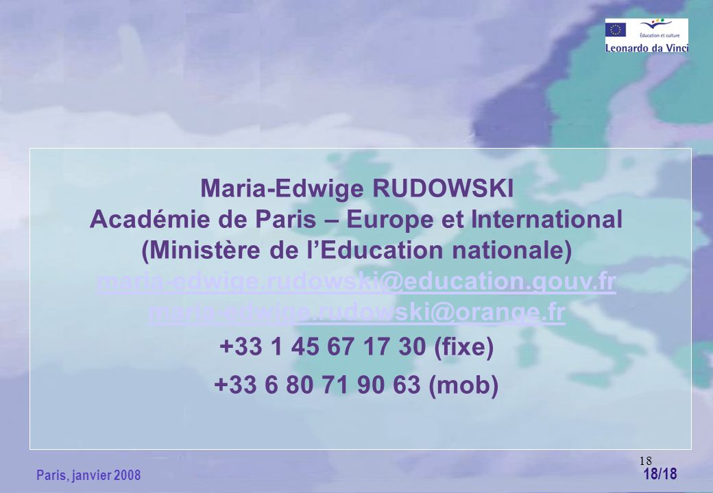 18 Paris, janvier 2008 Maria-Edwige RUDOWSKI Académie de Paris – Europe et International (Ministère de lEducation nationale) maria-edwige.rudowski@education.gouv.fr maria-edwige.rudowski@orange.fr +33 1 45 67 17 30 (fixe) +33 6 80 71 90 63 (mob) 18/18