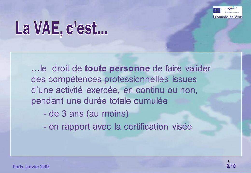 3 Paris, janvier 2008 …le droit de toute personne de faire valider des compétences professionnelles issues dune activité exercée, en continu ou non, pendant une durée totale cumulée - de 3 ans (au moins) - en rapport avec la certification visée 3/18