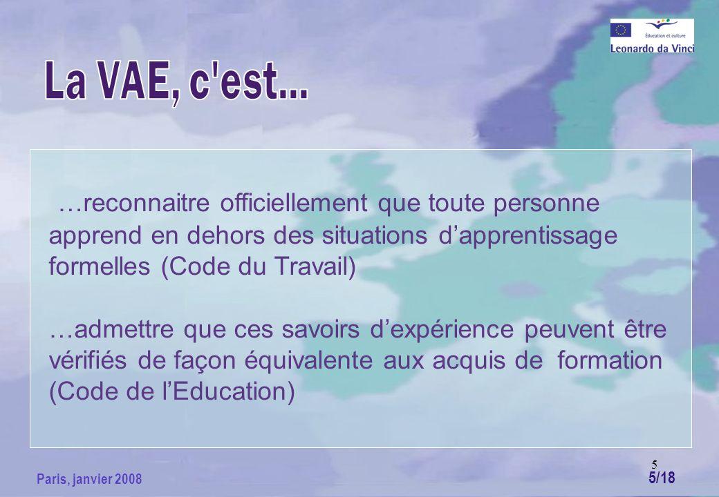 5 Paris, janvier 2008 …reconnaitre officiellement que toute personne apprend en dehors des situations dapprentissage formelles (Code du Travail) …admettre que ces savoirs dexpérience peuvent être vérifiés de façon équivalente aux acquis de formation (Code de lEducation) 5/18