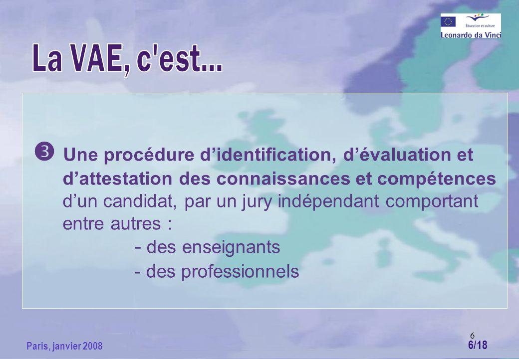 6 Paris, janvier 2008 Une procédure didentification, dévaluation et dattestation des connaissances et compétences dun candidat, par un jury indépendant comportant entre autres : - des enseignants - des professionnels 6/18