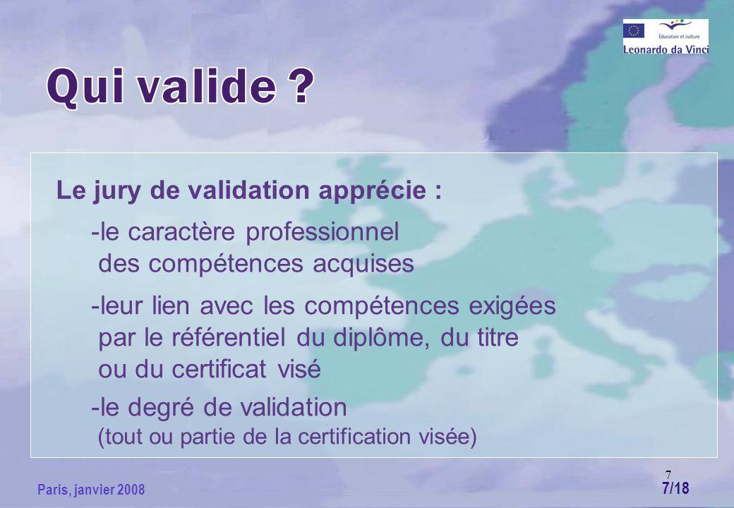 7 Paris, janvier 2008 Le jury de validation apprécie : -le caractère professionnel des compétences acquises -leur lien avec les compétences exigées par le référentiel du diplôme, du titre ou du certificat visé -le degré de validation (tout ou partie de la certification visée) 7/18