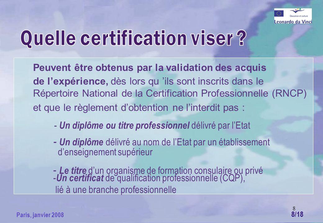 8 Paris, janvier 2008 Peuvent être obtenus par la validation des acquis de lexpérience, dès lors qu ils sont inscrits dans le Répertoire National de la Certification Professionnelle (RNCP) et que le règlement dobtention ne linterdit pas : - Un diplôme ou titre professionnel délivré par lEtat - Un diplôme délivré au nom de lEtat par un établissement denseignement supérieur - Le titre dun organisme de formation consulaire ou privé - Un certificat de qualification professionnelle (CQP), lié à une branche professionnelle 8/18