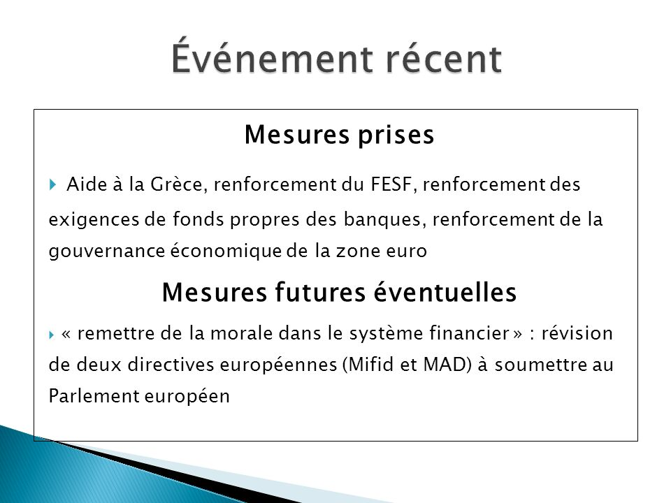 Mesures prises Aide à la Grèce, renforcement du FESF, renforcement des exigences de fonds propres des banques, renforcement de la gouvernance économique de la zone euro Mesures futures éventuelles « remettre de la morale dans le système financier » : révision de deux directives européennes (Mifid et MAD) à soumettre au Parlement européen