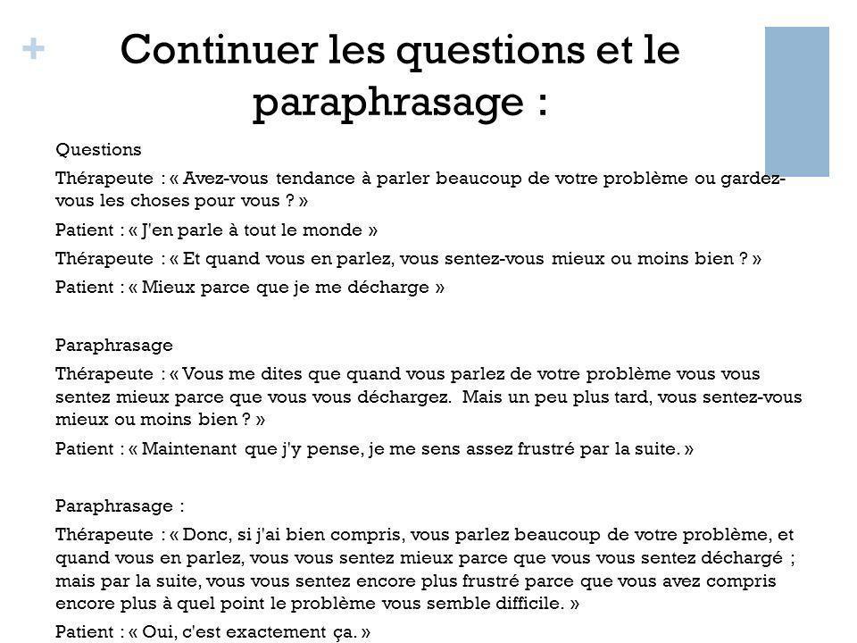 + Continuer les questions et le paraphrasage : Questions Thérapeute : « Avez-vous tendance à parler beaucoup de votre problème ou gardez- vous les cho