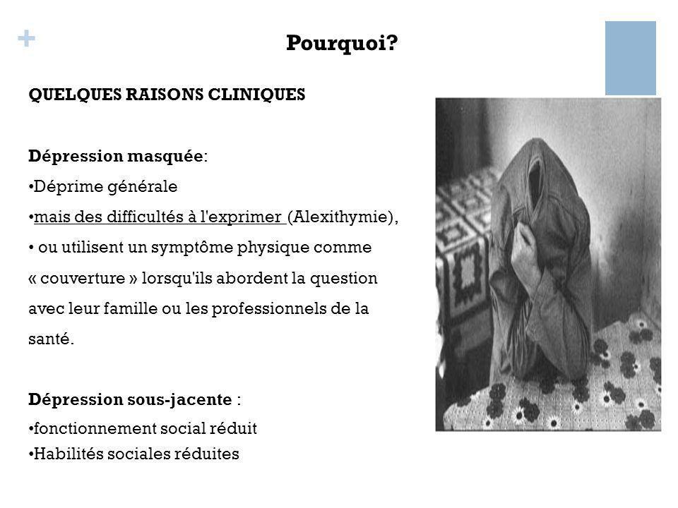 + QUELQUES RAISONS CLINIQUES Dépression masquée: Déprime générale mais des difficultés à l'exprimer (Alexithymie), ou utilisent un symptôme physique c