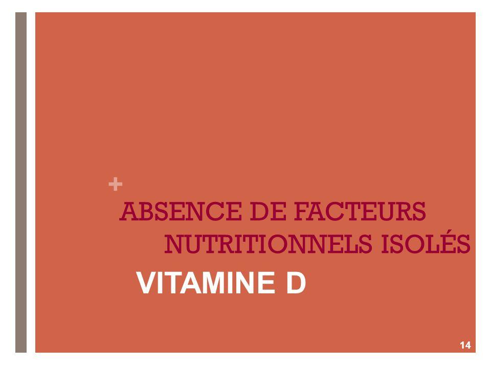 + ABSENCE DE FACTEURS NUTRITIONNELS ISOLÉS 14 VITAMINE D