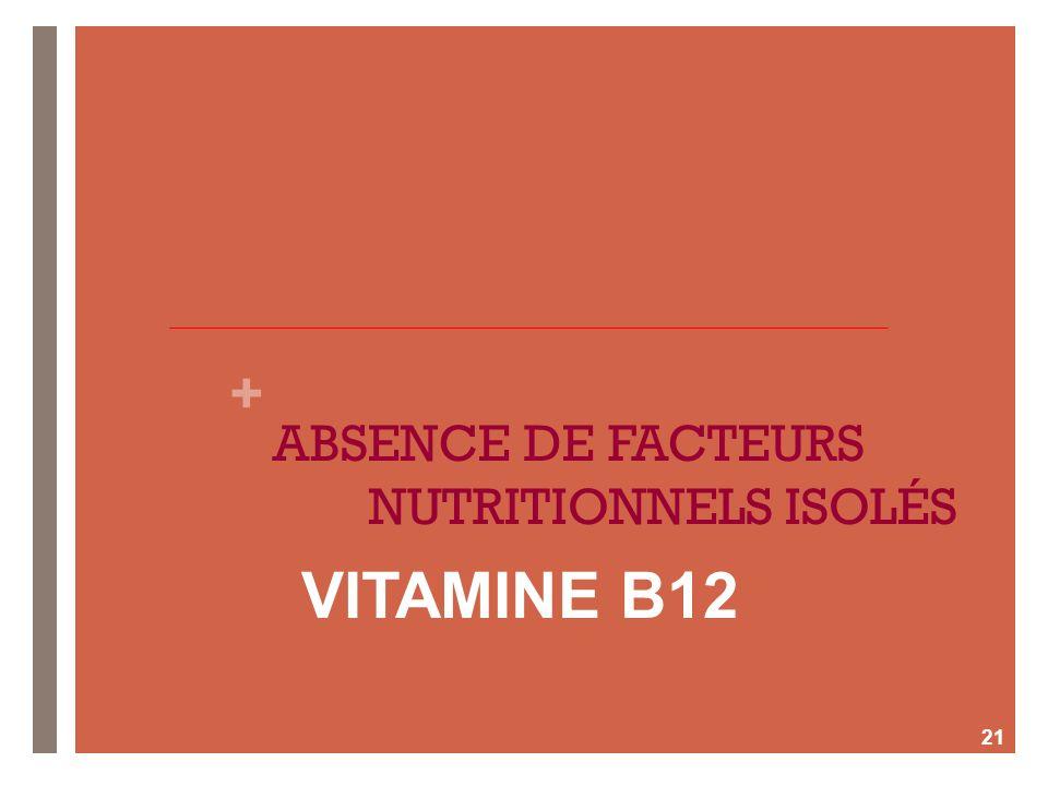 + ABSENCE DE FACTEURS NUTRITIONNELS ISOLÉS 21 VITAMINE B12