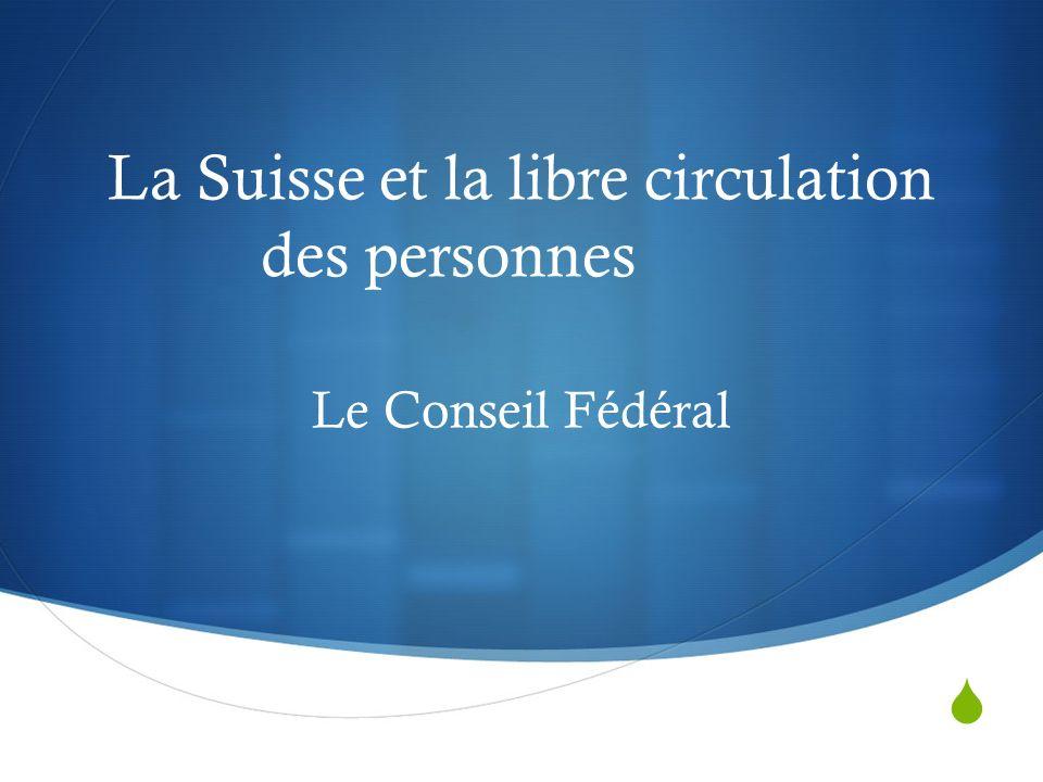 La Suisse et la libre circulation des personnes Le Conseil Fédéral