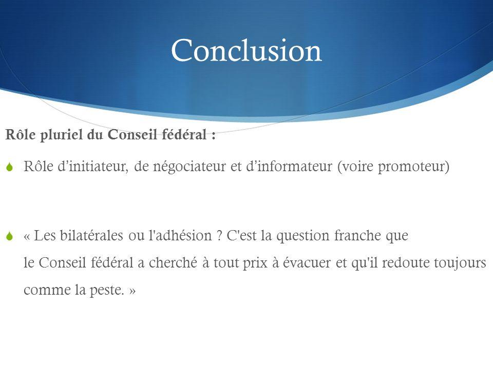 Conclusion Rôle pluriel du Conseil fédéral : Rôle dinitiateur, de négociateur et dinformateur (voire promoteur) « Les bilatérales ou l'adhésion ? C'es