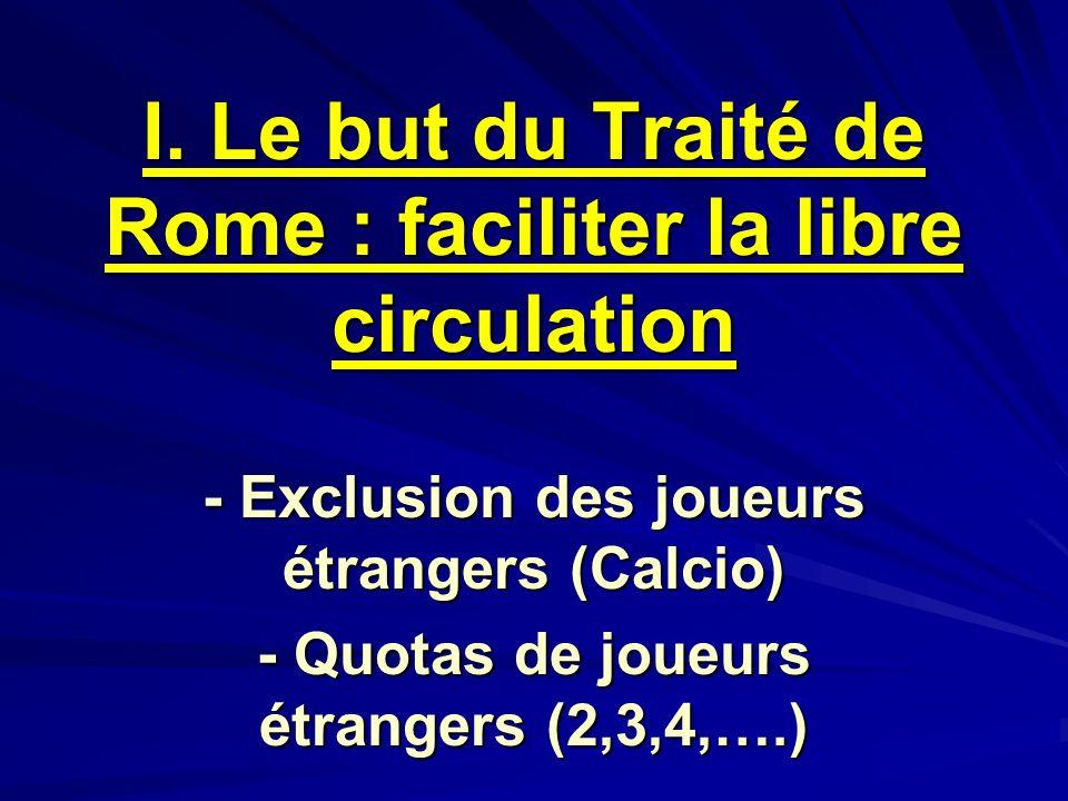 I. Le but du Traité de Rome : faciliter la libre circulation - Exclusion des joueurs étrangers (Calcio) - Quotas de joueurs étrangers (2,3,4,….)