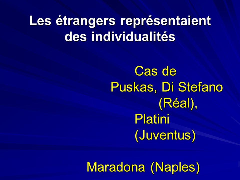 Les étrangers représentaient des individualités Cas de Puskas, Di Stefano (Réal), Platini (Juventus) Maradona (Naples)