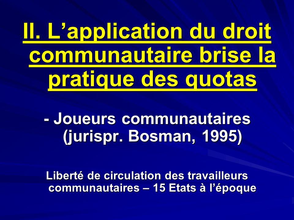II. Lapplication du droit communautaire brise la pratique des quotas - Joueurs communautaires (jurispr. Bosman, 1995) Liberté de circulation des trava