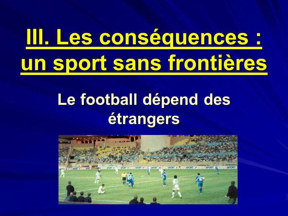 III. Les conséquences : un sport sans frontières Le football dépend des étrangers