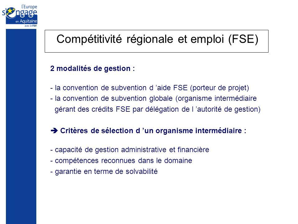 Compétitivité régionale et emploi (FSE) 2 modalités de gestion : - la convention de subvention d aide FSE (porteur de projet) - la convention de subvention globale (organisme intermédiaire gérant des crédits FSE par délégation de l autorité de gestion) Critères de sélection d un organisme intermédiaire : - capacité de gestion administrative et financière - compétences reconnues dans le domaine - garantie en terme de solvabilité