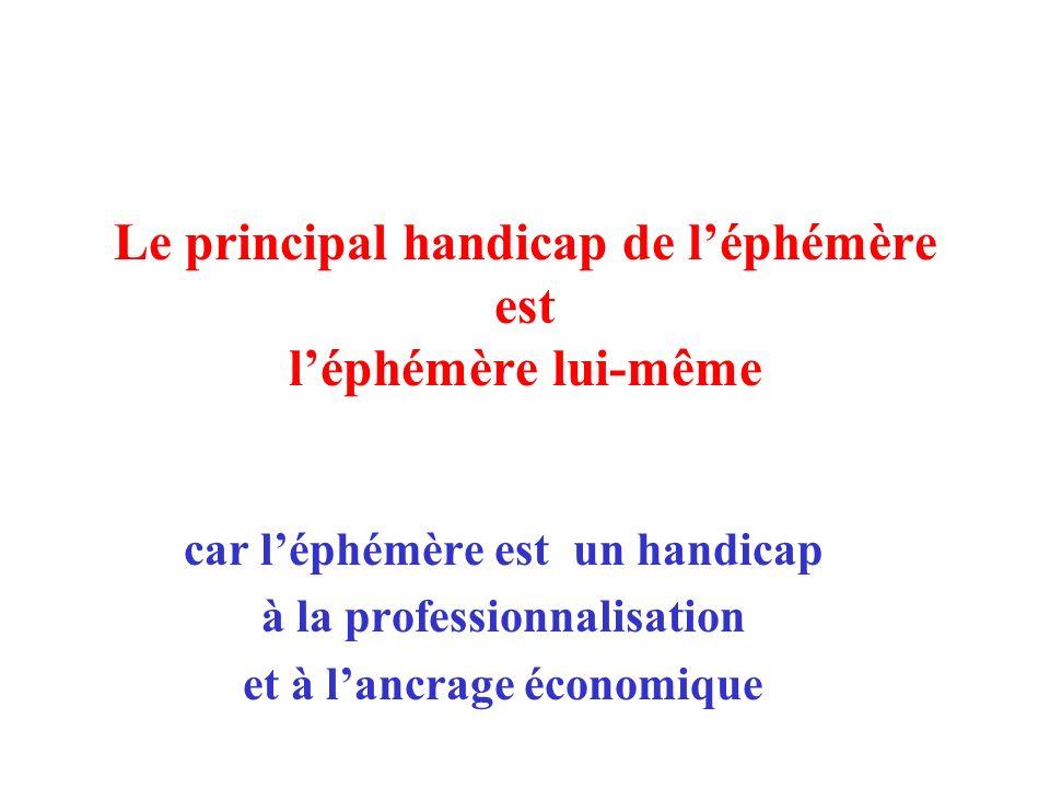 Le principal handicap de léphémère est léphémère lui-même car léphémère est un handicap à la professionnalisation et à lancrage économique