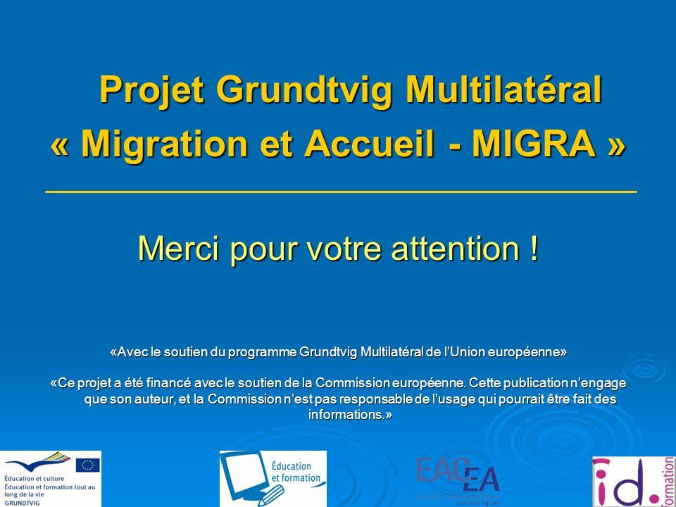 Projet Grundtvig Multilatéral « Migration et Accueil - MIGRA » Merci pour votre attention .