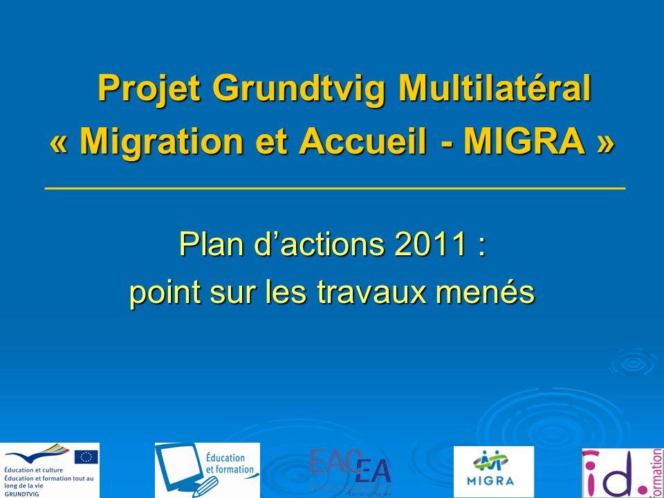 Projet Grundtvig Multilatéral « Migration et Accueil - MIGRA » Plan dactions 2011 : point sur les travaux menés