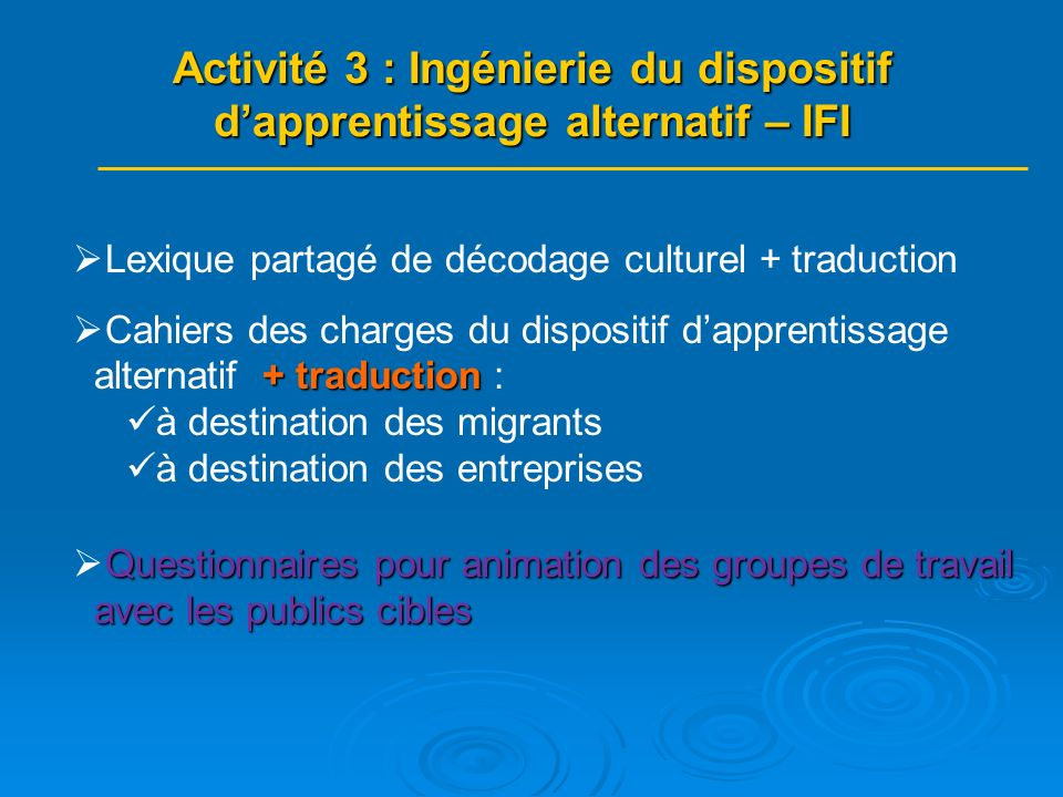 Lexique partagé de décodage culturel + traduction + traduction Cahiers des charges du dispositif dapprentissage alternatif + traduction : à destination des migrants à destination des entreprises Questionnaires pour animation des groupes de travail avec les publics cibles Activité 3 : Ingénierie du dispositif dapprentissage alternatif – IFI