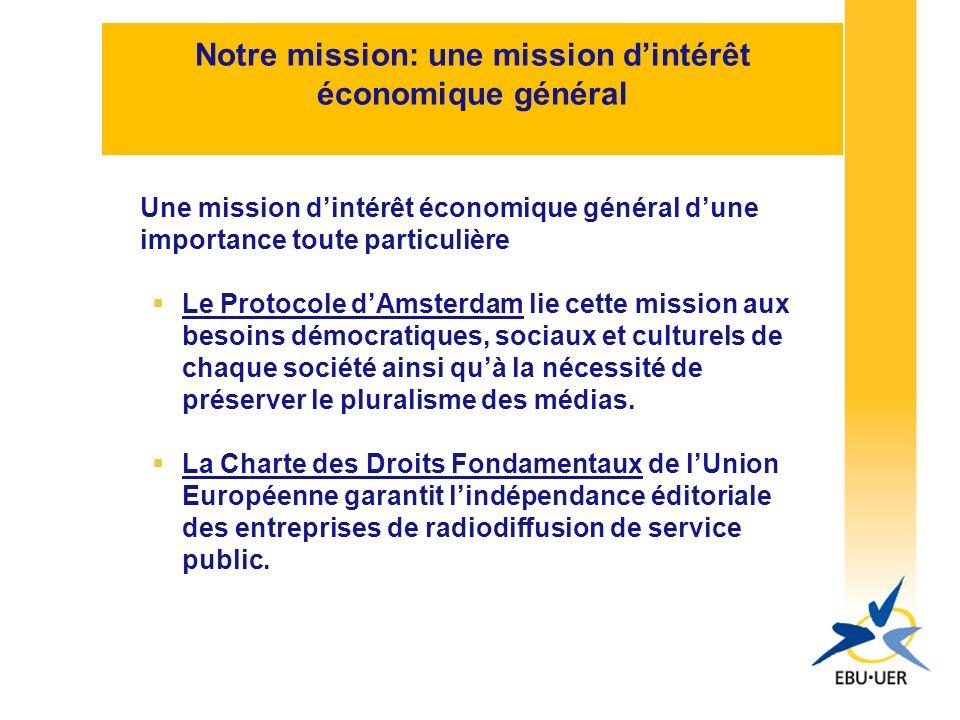 Notre mission: une mission dintérêt économique général Une mission dintérêt économique général dune importance toute particulière Le Protocole dAmsterdam lie cette mission aux besoins démocratiques, sociaux et culturels de chaque société ainsi quà la nécessité de préserver le pluralisme des médias.