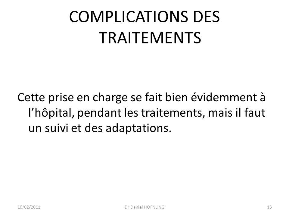 10/02/2011Dr Daniel HOFNUNG13 COMPLICATIONS DES TRAITEMENTS Cette prise en charge se fait bien évidemment à lhôpital, pendant les traitements, mais il faut un suivi et des adaptations.