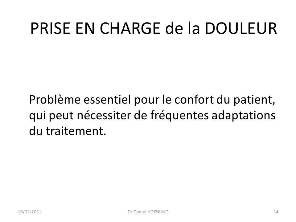 10/02/2011Dr Daniel HOFNUNG14 PRISE EN CHARGE de la DOULEUR Problème essentiel pour le confort du patient, qui peut nécessiter de fréquentes adaptations du traitement.