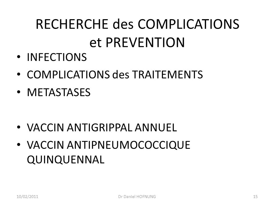 10/02/2011Dr Daniel HOFNUNG15 RECHERCHE des COMPLICATIONS et PREVENTION INFECTIONS COMPLICATIONS des TRAITEMENTS METASTASES VACCIN ANTIGRIPPAL ANNUEL