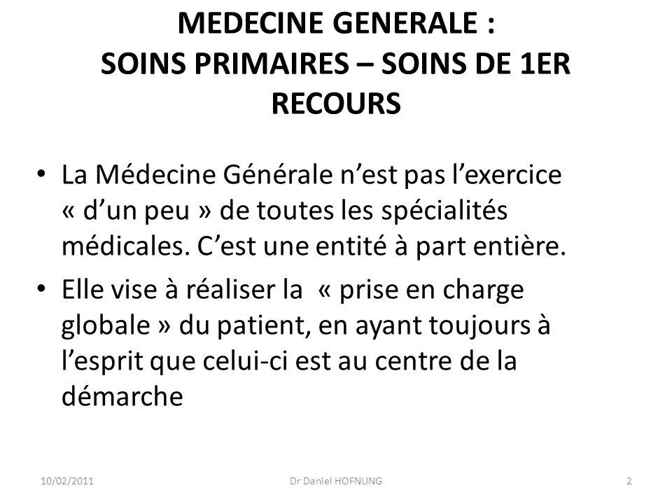 10/02/2011Dr Daniel HOFNUNG2 MEDECINE GENERALE : SOINS PRIMAIRES – SOINS DE 1ER RECOURS La Médecine Générale nest pas lexercice « dun peu » de toutes les spécialités médicales.