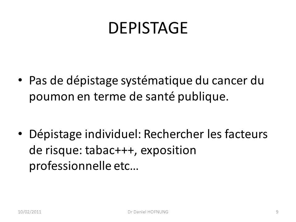10/02/2011Dr Daniel HOFNUNG9 DEPISTAGE Pas de dépistage systématique du cancer du poumon en terme de santé publique.