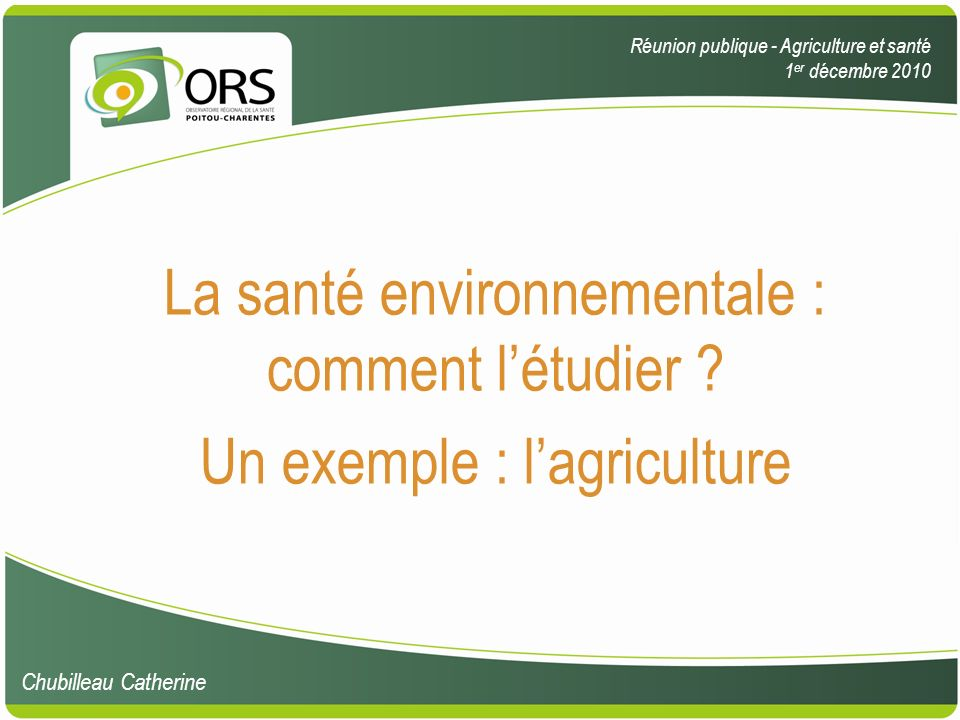 1.définitions 2.méthodes détude des liens entre santé et environnement 3.études des liens entre santé et agriculture 4.discussion 5.bibliographie Santé environnementale, agricultureORS Poitou-Charentes, 1 er décembre 2010